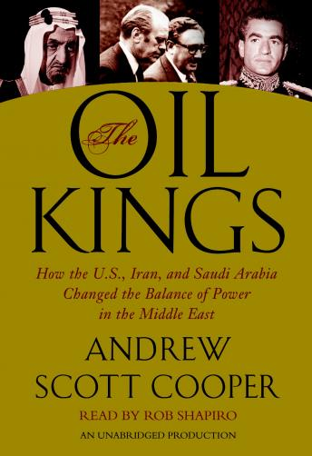 Oil Kings: How the U.S., Iran, and Saudi Arabia Changed the Balance of Power in the Middle East, Andrew Scott Cooper