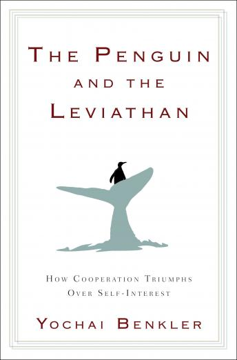Penguin and the Leviathan: How Cooperation Triumphs over Self-Interest, Yochai Benkler