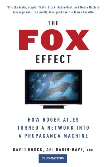 Fox Effect: How Roger Ailes Turned a Network into a Propaganda Machine,  , Ari Rabin-Havt, David Brock