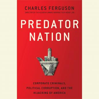Predator Nation: Corporate Criminals, Political Corruption, and the Hijacking of America, Charles H. Ferguson