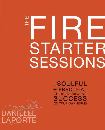Fire Starter Sessions: A Soulful + Practical Guide to Creating Success on Your Own Terms, Danielle Laporte