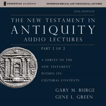New Testament in Antiquity: Audio Lectures 2: A Survey of the New Testament within Its Cultural Contexts, Gene L. Green, Gary M. Burge
