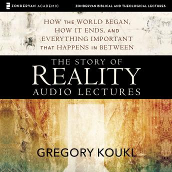 The Story of Reality: Audio Lectures: How the World Began, How it Ends, and Everything Important that Happens in Between