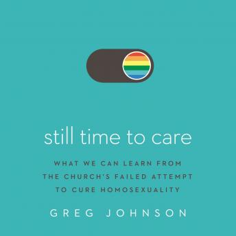 Still Time to Care: What We Can Learn from the Church's Failed Attempt to Cure Homosexuality