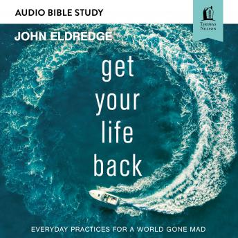 Get Your Life Back: Audio Bible Studies: Everyday Practices for a World Gone Mad