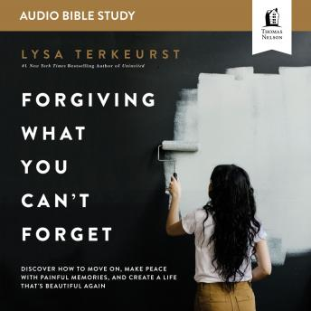 Forgiving What You Can't Forget: Audio Bible Studies: How to Move On, Make Peace with Painful Memories, and Create a Life That's Beautiful Again