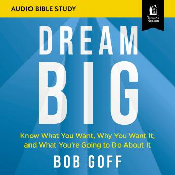 Download Dream Big: Audio Bible Studies: Know What You Want, Why You Want It, and What You're Going to Do About It by Bob Goff