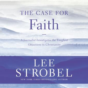 Case for Faith: A Journalist Investigates the Toughest Objections to Christianity, Lee Strobel
