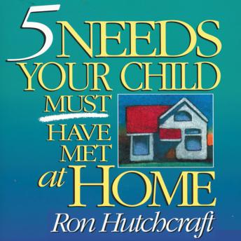 Five Needs Your Child Must Have Met at Home, Ron Hutchcraft, Ronald Hutchcraft