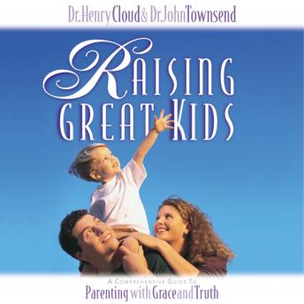 Raising Great Kids: A Comprehensive Guide to Parenting with Grace and Truth, Henry Cloud, Dr. John Townsend