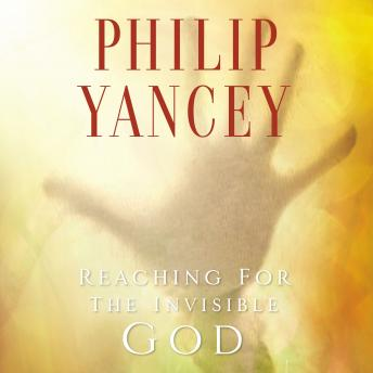 Reaching for the Invisible God: What Can We Expect to Find?, Philip D. Yancey, Philip Yancey