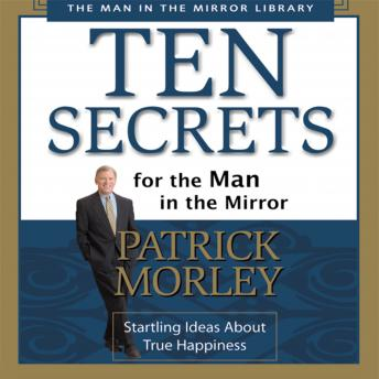 Ten Secrets for the Man in the Mirror: Startling Ideas About True Happiness, Patrick Morley