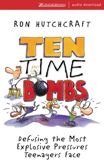 Ten Time Bombs: Defusing the Most Explosive Pressures Teenagers Face, Ron Hutchcraft, Ronald Hutchcraft