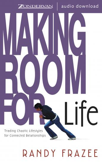 Making Room for Life: Trading Chaotic Lifestyles for Connected Relationships, Randy Frazee