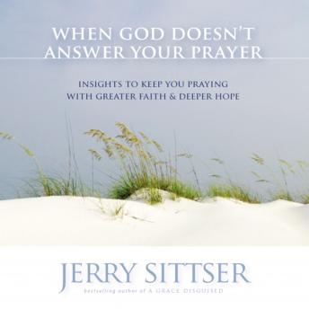 When God Doesn't Answer Your Prayer: Insights to Keep You Praying with Greater Faith and Deeper Hope, Jerry S Sittser, Jerry L. Sittser
