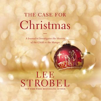Case for Christmas: A Journalist Investigates the Identity of the Child in the Manger, Lee Strobel
