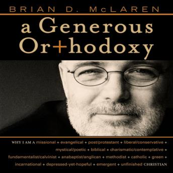Generous Orthodoxy: Why I am a missional, evangelical, post/protestant, liberal/conservative, biblical, charismatic/contemplative, fundamentalist/calvinist, anabaptist/anglican, incarnational, depress, Brian D. Mclaren