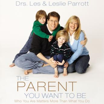 Parent You Want to Be: Who You Are Matters More Than What You Do, Parrott Leslie, Les Parrott