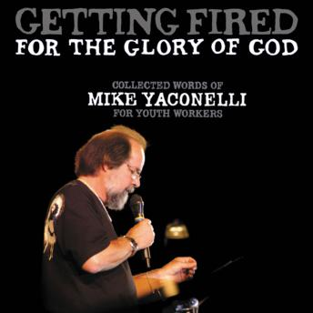 Getting Fired for the Glory of God: Collected Words of Mike Yaconelli for Youth Workers, Mike Yaconelli , Fred Stella