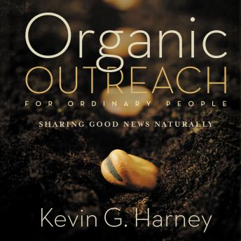 Organic Outreach for Ordinary People: Sharing Good News Naturally, Kevin G. Harney, Kevin Harney
