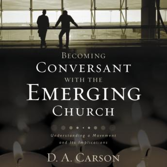 Becoming Conversant with the Emerging Church: Understanding a Movement and Its Implications, D. A. Carson, Jonathan Petersen