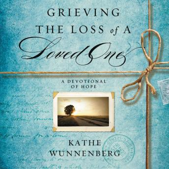 Grieving the Loss of a Loved One: A Devotional of Hope, Kathe Wunnenberg, Sandra Burr