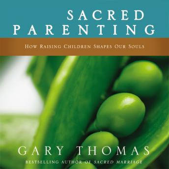 Sacred Parenting: How Raising Children Shapes Our Souls, Gary L. Thomas, Gary Thomas