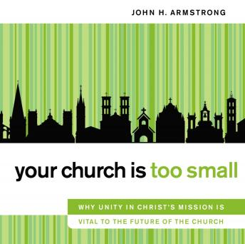Your Church Is Too Small: Why Unity in Christ's Mission Is Vital to the Future of the Church, John H. Armstrong , Maurice England