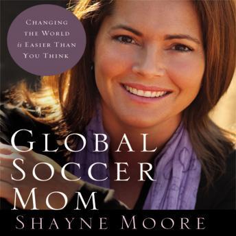 Global Soccer Mom: Changing the World Is Easier Than You Think, Shayne Moore