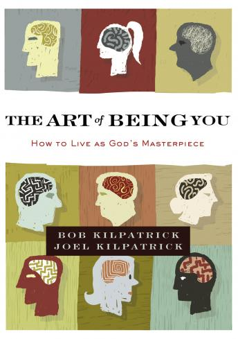 Art of Being You: How to Live as God's Masterpiece, Bob Kilpatrick, Joel Kilpatrick