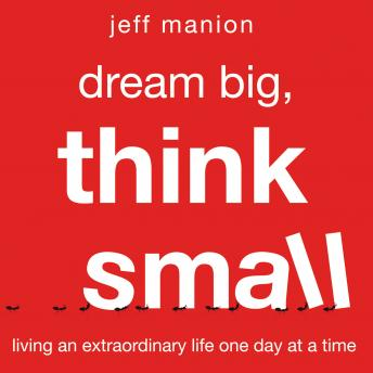 Dream Big, Think Small : Living an Extraordinary Life One Day at a Time, Jeff Manion