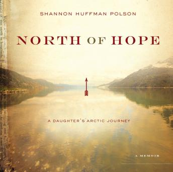 North of Hope: A Daughter's Arctic Journey, Shannon Huffman Polson, Shannon Polson