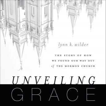 Unveiling Grace: The Story of How We Found Our Way out of the Mormon Church