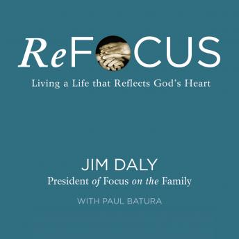 ReFocus: Living a Life that Reflects God's Heart, Jim Daly
