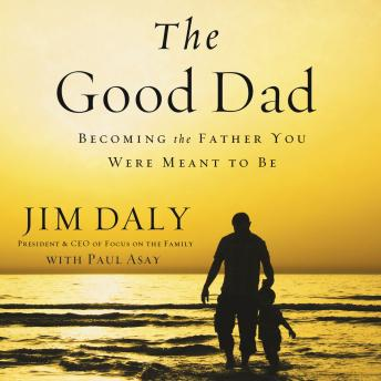 Good Dad: Becoming the Father You Were Meant to Be, Jim Daly