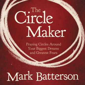 Circle Maker: Praying Circles Around Your Biggest Dreams and Greatet Fears, Mark Batterson