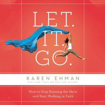 Let. It. Go.: How to Stop Running the Show and Start Walking in Faith, Karen Ehman