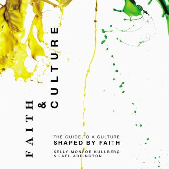 Faith and Culture: A Guide to a Culture Shaped by Faith, Lael Arrington, Kelly Monroe Kullberg
