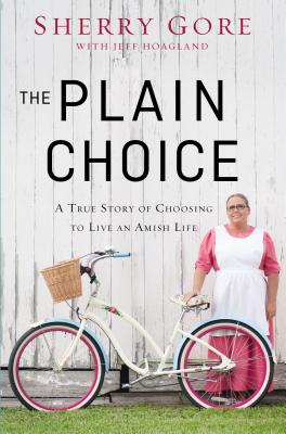 Plain Choice: A True Story of Choosing to Live an Amish Life, Jeff Hoagland, Sherry Gore