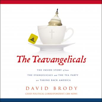 Teavangelicals: The Inside Story of How the Evangelicals and the Tea Party are Taking Back America, David Brody