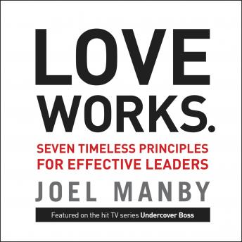 Love Works: Seven Timeless Principles for Effective Leaders, Joel Manby