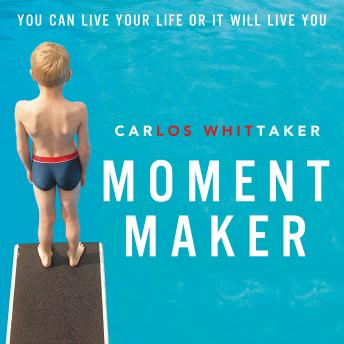 Moment Maker: You Can Live Your Life or It Will Live You, Carlos Whittaker, Carlos Enrique Whittaker