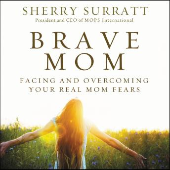Brave Mom: Facing and Overcoming Your Real Mom Fears, Sherry Surratt
