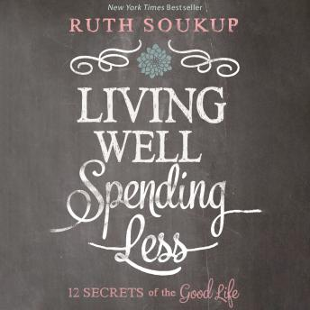 Living Well, Spending Less: 12 Secrets of the Good Life, Ruth Soukup