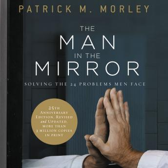 Man in the Mirror: Solving the 24 Problems Men Face, Patrick M. Morley