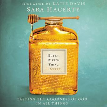 Every Bitter Thing is Sweet: Tasting the Goodness of God in All Things, Sara Hagerty