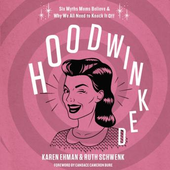 Hoodwinked: Ten Myths Moms Believe and   Why We Need To Knock It Off
