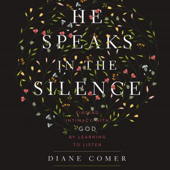 He Speaks in the Silence: Finding Intimacy with God by Learning to Listen, Diane Comer, Kristen James
