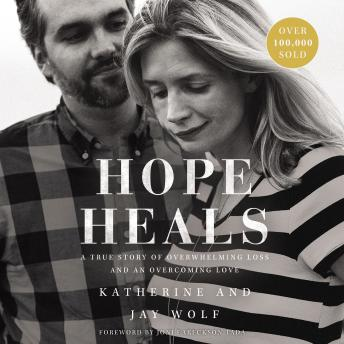Hope Heals: A True Story of Overwhelming Loss and an Overcoming Love, Jay Wolf, Katherine Wolf