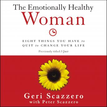 Emotionally Healthy Woman: Eight Things You Have to Quit to Change Your Life, Peter Scazzero, Geri Scazzero